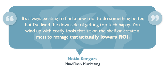"""""""It's always exciting to find a new tool to do something better, but I've lived the downside of getting too tech happy,"""" said Natia Seegars, Mindflash Marketing Senior Manager of Demand Generation and head of Marketing. """"You wind up with costly tools that sit on the shelf or create a mess to manage that actually lowers ROI."""""""